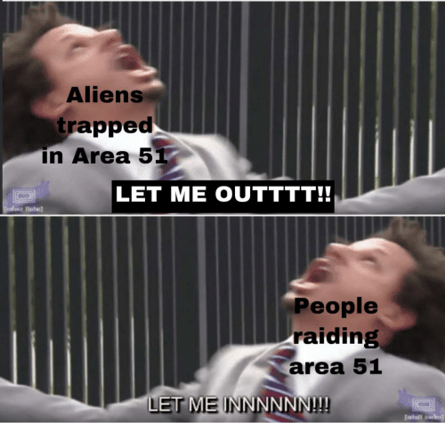 Aliens, Area 51, and People: Aliens  trapped  in Area 51  LET ME OUTTTT!!  People  raiding  area 51  LET ME INNNNNN!!!  dult swi