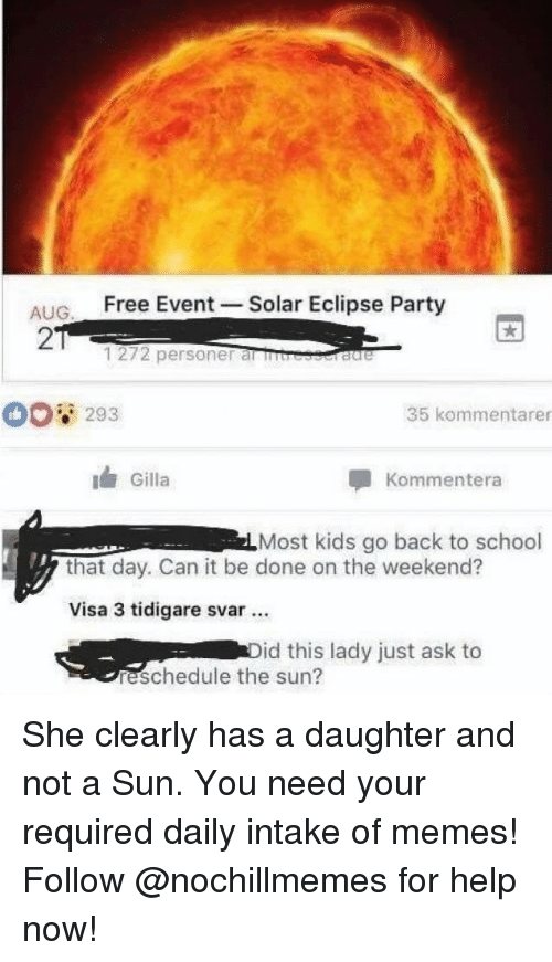 Memes, Party, and School: ALIG Free Event -Solar Eclipse Party  2  1272 personer al rb  293  35 kommentarer  Gilla  Kommentera  Most kids go back to school  that day. Can it be done on the weekend?  Visa 3 tidigare svar.  id this lady just ask to  reschedule the sun? She clearly has a daughter and not a Sun. You need your required daily intake of memes! Follow @nochillmemes for help now!