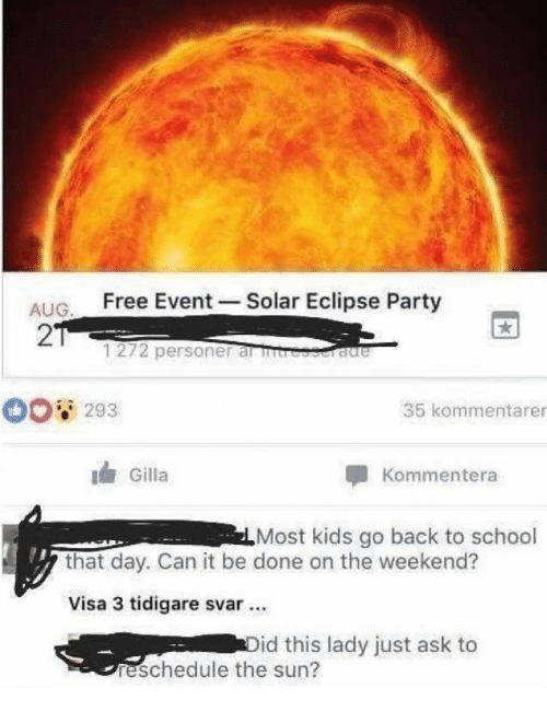 Party, School, and Eclipse: ALIG Free Event -Solar Eclipse Party  2  1272 personer al rb  293  35 kommentarer  Gilla  Kommentera  Most kids go back to school  that day. Can it be done on the weekend?  Visa 3 tidigare svar.  id this lady just ask to  reschedule the sun?