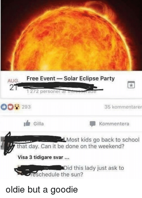 Party, School, and Eclipse: ALIG Free Event -Solar Eclipse Party  2  1272 personer al rb  293  35 kommentarer  Gilla  Kommentera  Most kids go back to school  that day. Can it be done on the weekend?  Visa 3 tidigare svar.  id this lady just ask to  reschedule the sun? oldie but a goodie