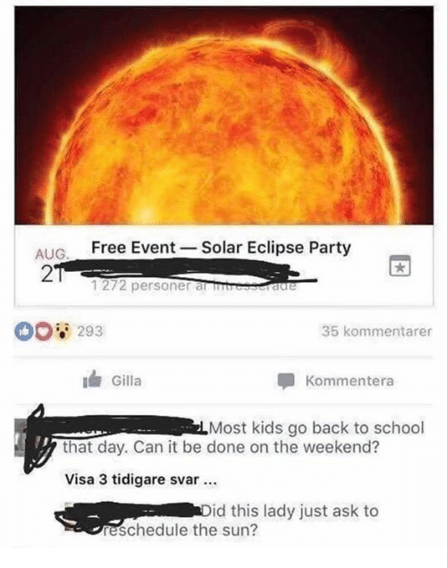 Party, School, and Eclipse: ALIG Free Event Solar Eclipse Party  2  1272 personer alSIS  00 293  35 kommentarer  Gilla  Kommentera  Most kids go back to school  that day. Can it be done on the weekend?  Visa 3 tidigare svar  id this lady just ask to  eschedule the sun?
