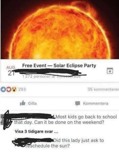 Party, School, and Eclipse: ALIG Free Event Solar Eclipse Party  AUG  2  1272 personer al  293  35 kommentarer  Gilla  Kommentera  Most kids go back to school  that day. Can it be done on the weekend?  Visa 3 tidigare svar.  id this lady just ask to  reschedule the sun?