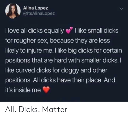 Dicks, Love, and Sex: Alina Lopez  @ltsAlinaLopez  I love all dicks equally I like small dicks  for rougher sex, because they are less  likely to injure me. I like big dicks for certain  positions that are hard with smaller dicks.I  ike curved dicks for doggy and other  positions. All dicks have their place. And  it's inside me All. Dicks. Matter