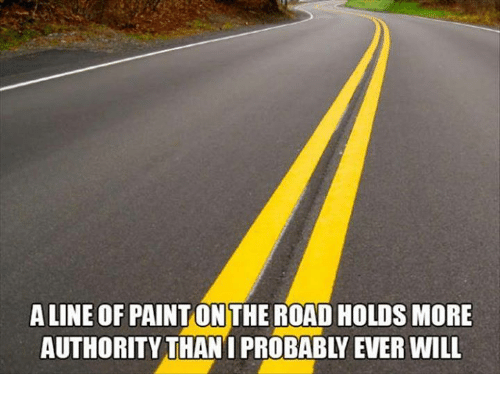 Memes and 🤖: ALINE OF PAINT ONTHE ROAD HOLDS MORE  AUTHORITY THAN I PROBABLY EVER WILL