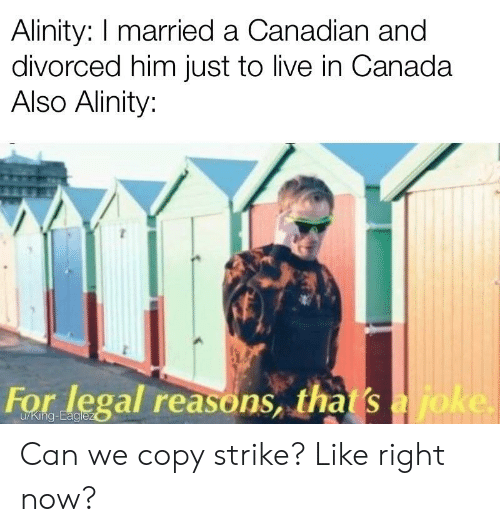Canada, Live, and Canadian: Alinity: I married a Canadian and  divorced him just to live in Canada  Also Alinity:  For legal reasons, tha s Can we copy strike? Like right now?