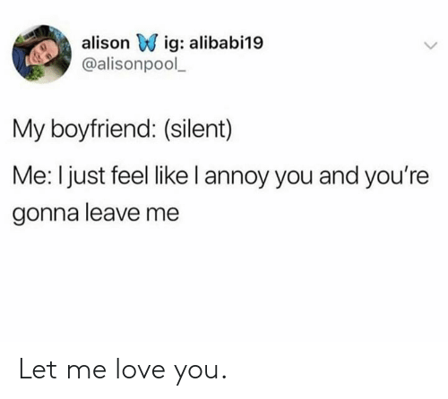 Dank, Love, and Boyfriend: alison Wig: alibabi19  @alisonpool  My boyfriend: (silent)  Me: I just feel like l annoy you and you're  gonna leave me Let me love you.