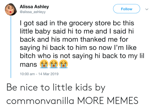 Dank, Memes, and Target: Alissa Ashley  alissa_ashleyy  Follow  I got sad in the grocery store bc this  little baby said hi to me and I said hi  back and his mom thanked me for  saying hi back to him so now I'm like  bitch who is not saying hi back to my li  mans 000  0:00 am -14 Mar 2019 Be nice to little kids by commonvanilla MORE MEMES