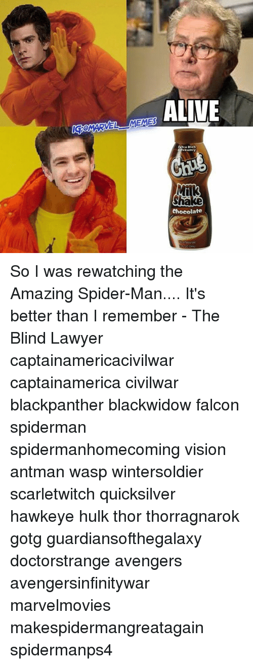 Lawyer, Memes, and Spider: ALIVE  IGAONARVEL MEMES  Extra Rieh  Peamy  aKe  Chocolate So I was rewatching the Amazing Spider-Man.... It's better than I remember - The Blind Lawyer captainamericacivilwar captainamerica civilwar blackpanther blackwidow falcon spiderman spidermanhomecoming vision antman wasp wintersoldier scarletwitch quicksilver hawkeye hulk thor thorragnarok gotg guardiansofthegalaxy doctorstrange avengers avengersinfinitywar marvelmovies makespidermangreatagain spidermanps4
