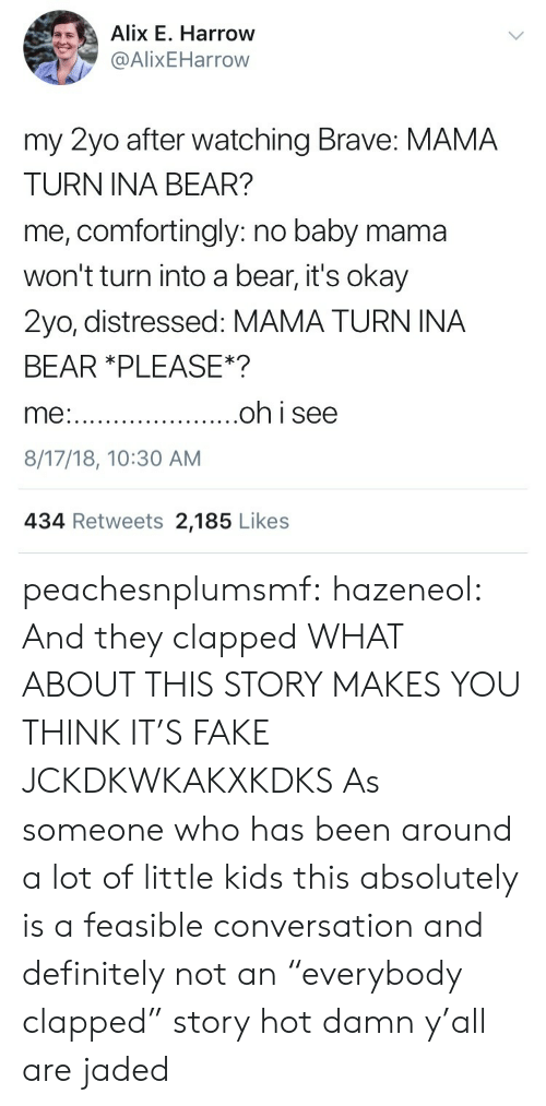 "Definitely, Fake, and Tumblr: Alix E. Harrow  @AlixEHarrow  my 2yo after watching Brave: MAMA  TURN INA BEAR?  me, comfortingly: no baby mama  won't turn into a bear, it's okay  2yo, distressed: MAMA TURN INA  BEAR *PLEASE*?  8/17/18, 10:30 AM  434 Retweets 2,185 Likes peachesnplumsmf:  hazeneol:  And they clapped  WHAT ABOUT THIS STORY MAKES YOU THINK IT'S FAKE JCKDKWKAKXKDKS  As someone who has been around a lot of little kids this absolutely is a feasible conversation and definitely not an ""everybody clapped"" story hot damn y'all are jaded"