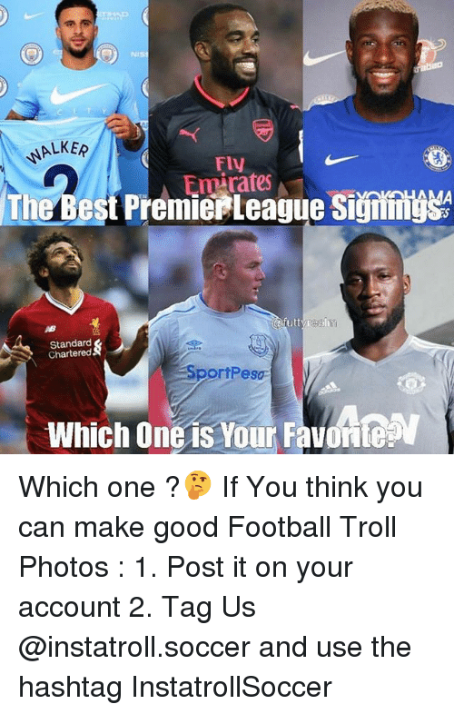 Football, Memes, and Soccer: ALKER  FIV  mirates  The Best PremierLeague Signiigs  AB  Standard  Chartered  portPesa  Which One is Your Favont Which one ?🤔 If You think you can make good Football Troll Photos : 1. Post it on your account 2. Tag Us @instatroll.soccer and use the hashtag InstatrollSoccer