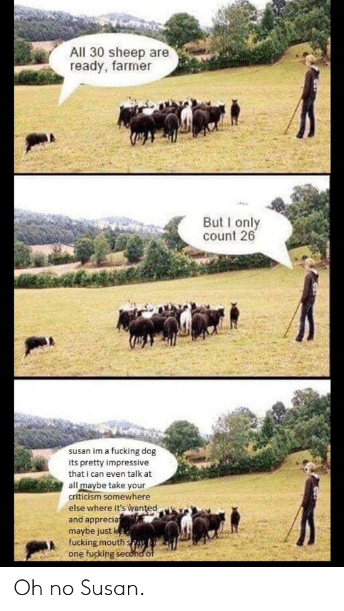 Fucking, Criticism, and Dog: All 30 sheep are  ready, farmer  But I only  count 26  susan im a fucking dog  its pretty impressive  that i can even talk at  all maybe take your  criticism somewhere  else where it's Wanted  and apprecia  maybe just  fucking mouth s  one fuckings Oh no Susan.