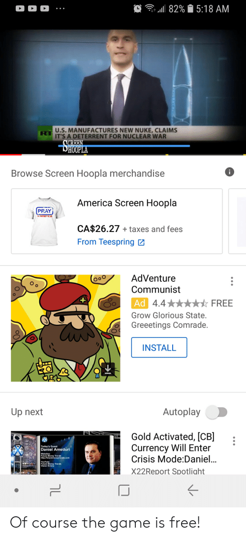 America, Future, and Money: all 82%  5:18 AM  U.S. MANUFACTURES NEW NUKE, CLAIMS  IT'S A DETERRENT FOR NUCLEAR WAR  HOO  Browse Screen Hoopla merchandise  6  America Screen Hoopla  PRAY  CA$26.27 +taxes and fees  From Teespring  AdVenture  Communist  4.4  Ad  Grow Glorious State.  Greeetings Comrade.  ☆ FREE  INSTALL  Up next  Autoplay  Gold Activated, [CB:  Currency Will Enter  Crisis Mode:Daniel..  X22Report Spotlight  Today's Guest  Daniel Ameduri  Future Money Trends  Future Money Trends  ぐ Of course the game is free!