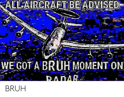 Bruh, Radar, and Got: ALL AIRCRAFT BE ADVISED  WE GOT A BRUH MOMENT ON  RADAR BRUH