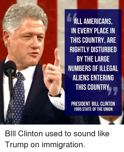 Bill Clinton, Memes, and Aliens: ALL AMERICANS,  IN EVERY PLACE IN  THIS COUNTRY, ARE  RIGHTLY DISTURBED  BY THE LARGE  NUMBERS OF ILLEGAL  ALIENS ENTERING  THIS COUNTRY  PRESIDENT BILL CLINTON  1995 STATE OF THE UNION BIll Clinton used to sound like Trump on immigration.