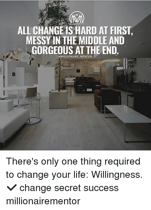 Life, Memes, and Gorgeous: ALL CHANGE IS HARD AT FIRST,  MESSY IN THE MIDDLE AND  GORGEOUS AT THE END  @MILLIONAIRE MENTOR There's only one thing required to change your life: Willingness. ✔️ change secret success millionairementor