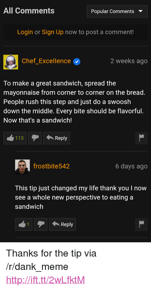 """Dank, Life, and Meme: All Comments  Popular Comments  Login or Sign Up now to post a comment  Chef_Excellence  2 weeks ago  To make a great sandwich, spread the  mayonnaise from corner to corner on the bread.  People rush this step and just do a swoosh  down the middle. Every bite should be flavorful.  Now that's a sandwich!  113Reply  frostbite542  6 days ago  This tip just changed my life thank you I now  see a whole new perspective to eating a  sandwich  Reply <p>Thanks for the tip via /r/dank_meme <a href=""""http://ift.tt/2wLfktM"""">http://ift.tt/2wLfktM</a></p>"""