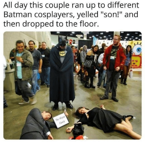 "Batman, Family, and Day: All day this couple ran up to different  Batman cosplayers, yelled ""son!"" and  then dropped to the floor.  ra  Wayn  Family  ThE"
