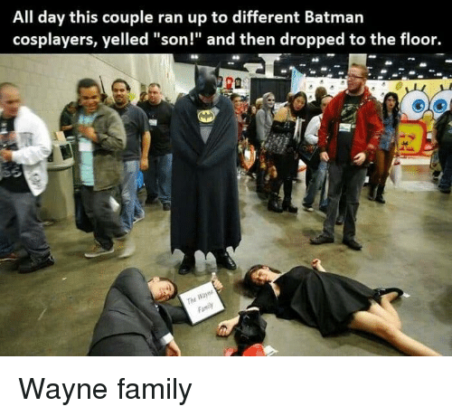 "Family, Day, and All: All day this couple ran up to different Batmarn  cosplayers, yelled ""son!"" and then dropped to the floor. Wayne family"