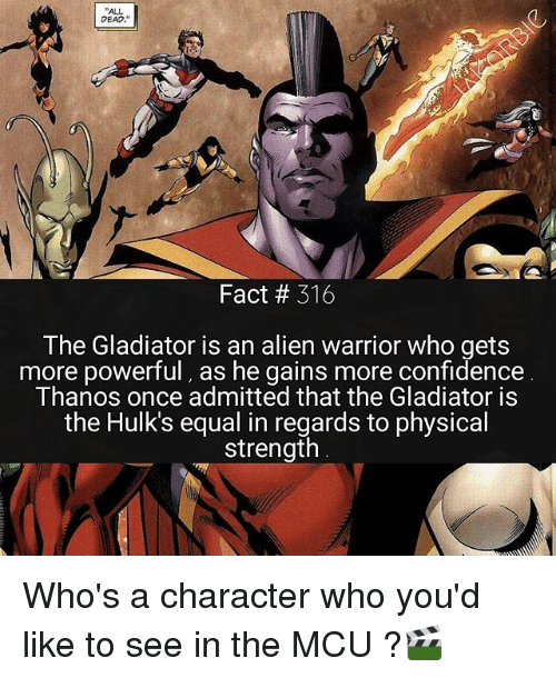 Confidence, Gladiator, and Memes: ALL  DEAD  Fact # 316  The Gladiator is an alien warrior who gets  more powerful, as he gains more confidence  Thanos once admitted that the Gladiator is  the Hulk's equal in regards to physical  strength Who's a character who you'd like to see in the MCU ?🎬