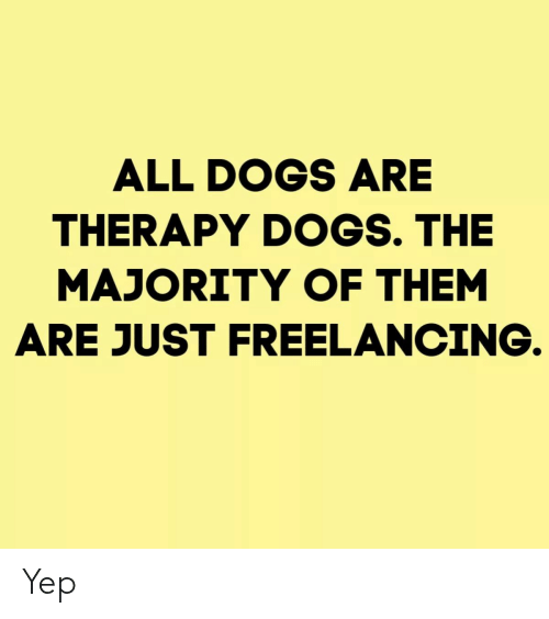Dogs, Them, and All: ALL DOGS ARE  THERAPY DOGS. THE  MAJORITY OF THEM  ARE JUST FREELANCING Yep