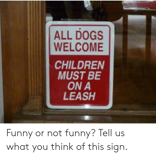 Children, Dogs, and Funny: ALL DOGS  WELCOME  CHILDREN  MUST BE  ON A  LEASH Funny or not funny? Tell us what you think of this sign.