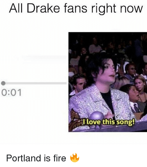 all drake fans right now 0 01 i love this song 17046602 all drake fans right now 001 i love this song! portland is fire