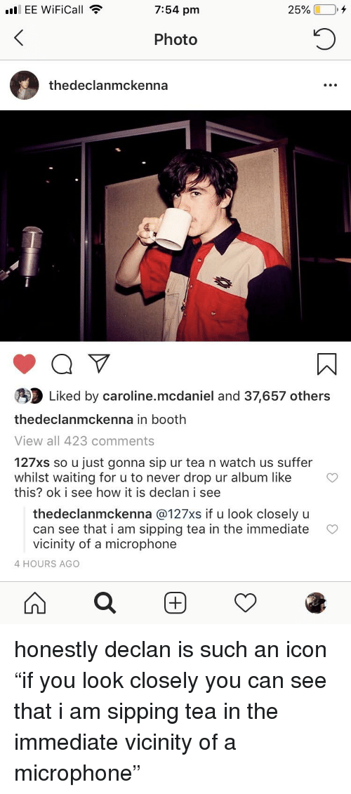 Watch, Never, and Waiting...: all EE WiFiCall  7:54 pm  Photo  thedeclanmckenna  Liked by caroline.mcdaniel and 37,657 others  thedeclanmckenna in booth  View all 423 comments  127xs so u just gonna sip ur tea n watch us suffer  whilst waiting for u to never drop ur album like  this? ok i see how it is declan i see  thedeclanmckenna @127xs if u look closely u  can see that i am sipping tea in the immediate  vicinity of a microphone  4 HOURS AGO  田  鸢
