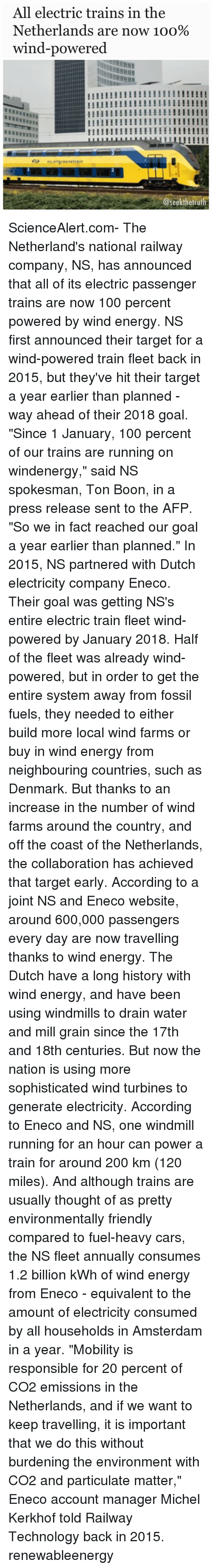 """Memes, Amsterdam, and Denmark: All electric trains in the  Netherlands are now 1oo%  wind-powered  !!!!!!!!!!!!!!!!IHI!!!!!!  ns ni groemetre in  @seek the trut ScienceAlert.com- The Netherland's national railway company, NS, has announced that all of its electric passenger trains are now 100 percent powered by wind energy. NS first announced their target for a wind-powered train fleet back in 2015, but they've hit their target a year earlier than planned - way ahead of their 2018 goal. """"Since 1 January, 100 percent of our trains are running on windenergy,"""" said NS spokesman, Ton Boon, in a press release sent to the AFP. """"So we in fact reached our goal a year earlier than planned."""" In 2015, NS partnered with Dutch electricity company Eneco. Their goal was getting NS's entire electric train fleet wind-powered by January 2018. Half of the fleet was already wind-powered, but in order to get the entire system away from fossil fuels, they needed to either build more local wind farms or buy in wind energy from neighbouring countries, such as Denmark. But thanks to an increase in the number of wind farms around the country, and off the coast of the Netherlands, the collaboration has achieved that target early. According to a joint NS and Eneco website, around 600,000 passengers every day are now travelling thanks to wind energy. The Dutch have a long history with wind energy, and have been using windmills to drain water and mill grain since the 17th and 18th centuries. But now the nation is using more sophisticated wind turbines to generate electricity. According to Eneco and NS, one windmill running for an hour can power a train for around 200 km (120 miles). And although trains are usually thought of as pretty environmentally friendly compared to fuel-heavy cars, the NS fleet annually consumes 1.2 billion kWh of wind energy from Eneco - equivalent to the amount of electricity consumed by all households in Amsterdam in a year. """"Mobility is responsible for 20 percent of CO"""