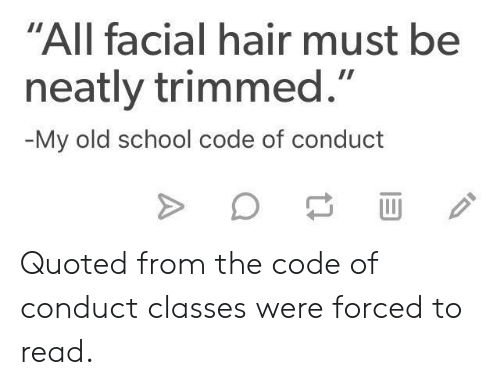 """School, Hair, and Old: """"All facial hair must be  neatly trimmed.""""  My old school code of conduct Quoted from the code of conduct classes were forced to read."""