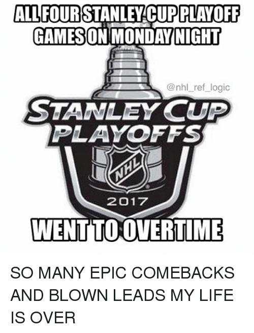 Life, Logic, and Memes: ALL FOUR  PLAYOFF  GAMESON ONDAY NIGHT  @nhl ref logic  STANLEY CUP  PLAYOFFS  2017  WENTTOOVERTIME SO MANY EPIC COMEBACKS AND BLOWN LEADS MY LIFE IS OVER