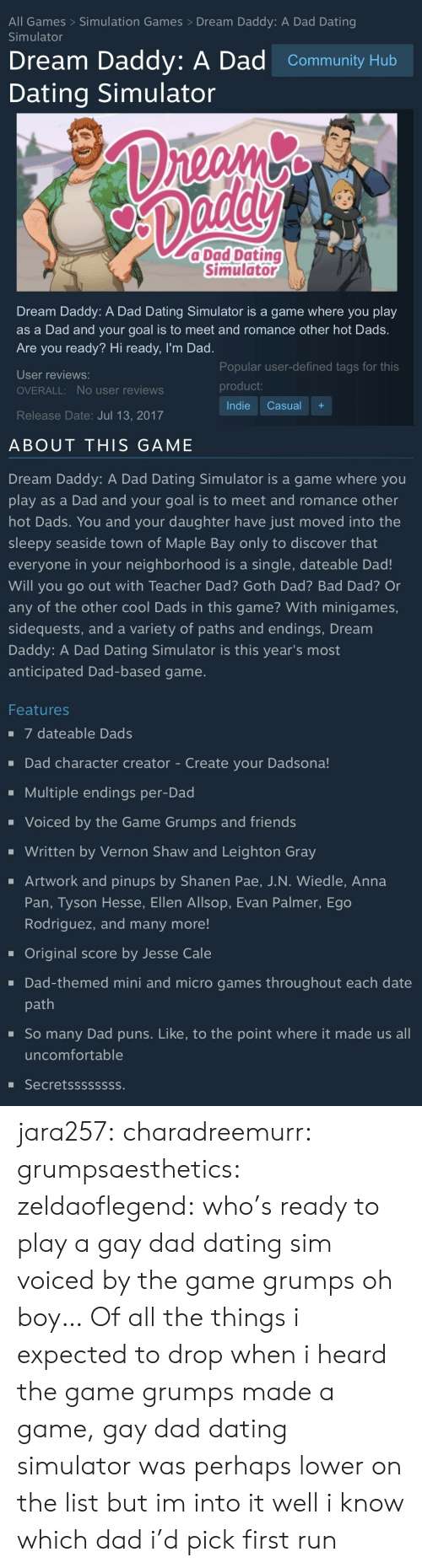 Anna, Bad, and Community: All Games> Simulation Games >Dream Daddy: A Dad Dating  Simulator  Dream Daddy: A Dad Community Hub  Dating Simulator  C0  a Dad Dating  Simulato  Dream Daddy: A Dad Dating Simulator is a game where you play  as a Dad and your goal is to meet and romance other hot Dads.  Are you ready? Hi ready, I'm Dad  User reviews:  OVERALL: No user reviews  Release Date: Jul 13, 2017  Popular user-defined tags for this  product  Indie Casual+   ABOUT THIS GAME  Dream Daddy: A Dad Dating Simulator is a game where you  play as a Dad and your goal is to meet and romance other  hot Dads. You and your daughter have just moved into the  sleepy seaside town of Maple Bay only to discover that  everyone in your neighborhood is a single, dateable Dad!  Will you go out with Teacher Dad? Goth Dad? Bad Dad? Or  any of the other cool Dads in this game? With minigames,  sidequests, and a variety of paths and endings, Dream  Daddy: A Dad Dating Simulator is this year's most  anticipated Dad-based game   Features  7 dateable Dads  -Dad character creator - Create your Dadsona!  Multiple endings per-Dad  Voiced by the Game Grumps and friends  Written by Vernon Shaw and Leighton Gray  Artwork and pinups by Shanen Pae, J.N. Wiedle, Anna  Pan, Tyson Hesse, Ellen Allsop, Evan Palmer, Ego  Rodriguez, and many more!  Original score by Jesse Cale  . Dad-themed mini and micro games throughout each date  path  -So many Dad puns. Like, to the point where it made us all  uncomfortable  Secretssssssss. jara257: charadreemurr:  grumpsaesthetics:  zeldaoflegend: who's ready to play a gay dad dating sim voiced by the game grumps oh boy…   Of all the things i expected to drop when i heard the game grumps made a game, gay dad dating simulator was perhaps lower on the list but im into it  well i know which dad i'd pick first run