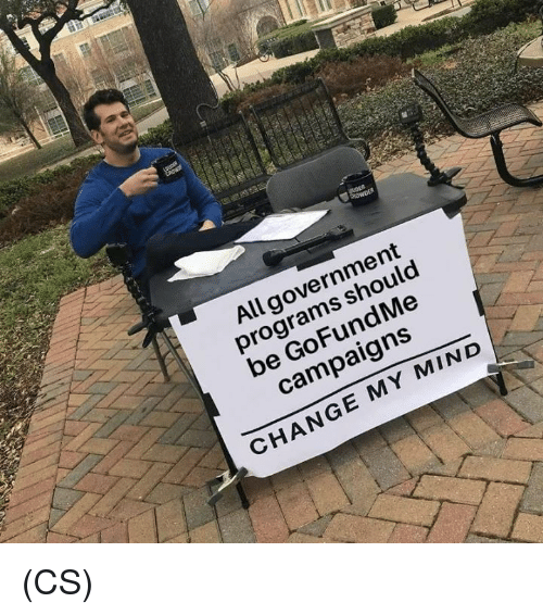 Memes, Change, and Government: All government  programs should  be GoFundMe  campaigns  9  6  CHANGE MY MIND (CS)