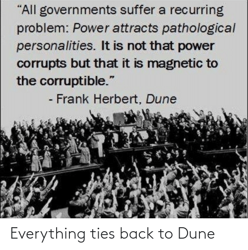 """Power, Dune, and Back: """"All governments suffer a recurring  problem: Power attracts pathological  personalities. It is not that power  corrupts but that it is magnetic to  the corruptible.""""  - Frank Herbert, Dune Everything ties back to Dune"""