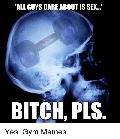 "Bitch, Gym, and Memes: ""ALL GUYS CARE ABOUT IS SEX...""  BITCH, PLS. Yes.