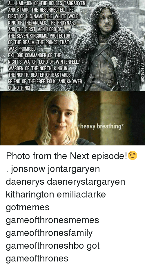 Memes, The Next Episode, and Watch: ALL HAIL JON OF THE HOUSES TARGARYEN  AND STARK, THE RESURRECTED, THE  FIRST OF HIS NAME THE WHITE WOLF.  KING OF THE ANDALS THE RHOYNAR  AND THE FIRST MEN LORD OF  THE SEVEN KINGDOMS,PROTECTOR  OF THE REALM, THE PRINCETHAT  WAS PROMISED  EX LORD COMMANDER :OF THES  NIGHTS WATCH, LORD OF WINTERFELL  WARDEN OF THE NORTH, KING IN  WARDEN OF  THE  THE NORTH. BEATER OF BASTAROS  FRIEND OFTHEFREEFOLK. ANDKNOWER, 0 .  o.  heavy breathing* Photo from the Next episode!😉 . jonsnow jontargaryen daenerys daenerystargaryen kitharington emiliaclarke gotmemes gameofthronesmemes gameofthronesfamily gameofthroneshbo got gameofthrones