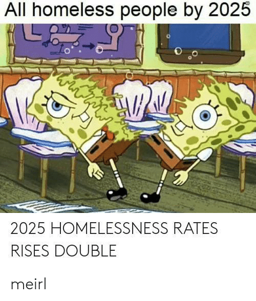 Homeless, MeIRL, and All: All homeless people by 2025  ww  2025 HOMELESSNESS RATES  RISES DOUBLE meirl
