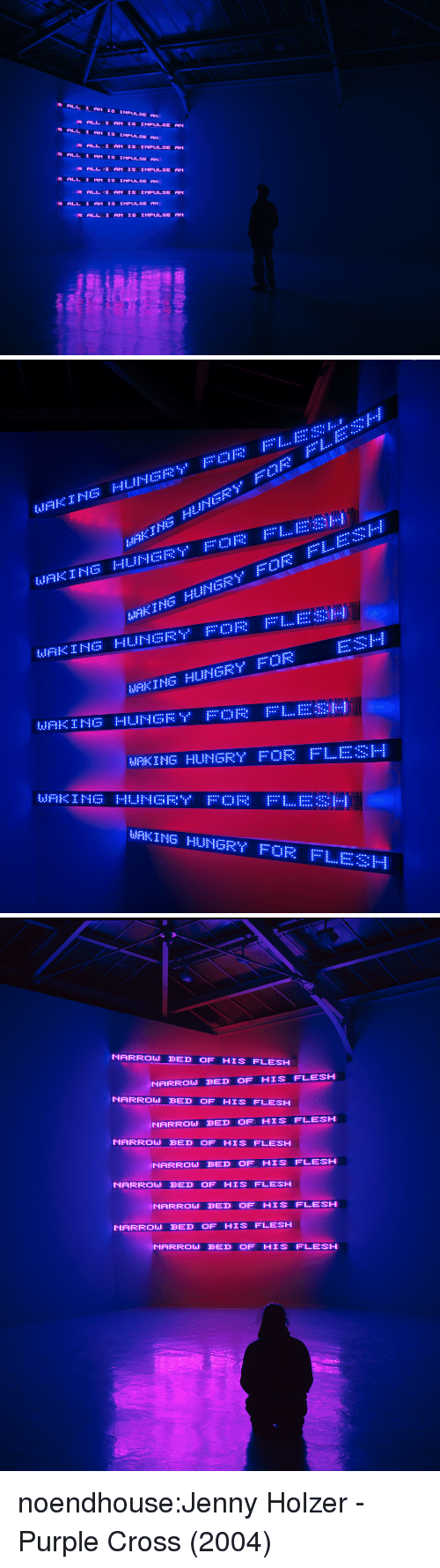 Hungry, Target, and Tumblr: ALL I AM IS IMPULSE ANI  R ALL I AM IS IMPULSE  R ALL I AM IS IMPULSE  R ALL 1 AM IS IMPULSE RC  1s IMPULSE   ぼNG  MAKING HUNGRY OR   NARROW BED OF HIS FLESH  NARROW BED OF HIS FLESH  NARROWBED OF HIS FLESH  -  NARROW BED OF HIS FLESH  NARROU BED OF HIS FLESH  NARROW BED OF HIS FLESH  NARROW BED OF HIS FLESH  NARROW BED OF HIS FLESH  NARROW BED OF HIS FLESH  NARROJ  BED OF HIS  FLESH noendhouse:Jenny Holzer - Purple Cross (2004)