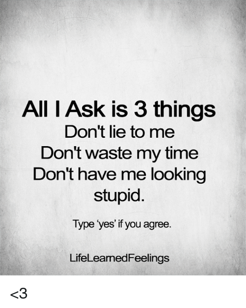 Memes, Time, and 🤖: All I Ask is 3 things  Don't lie to me  Don't waste my time  Don't have me looking  stupid  Type yes if you agree  LifeLeamedFeelings <3