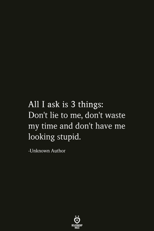 Time, Ask, and Lie to Me: All I ask is 3 things:  Don't lie to me, don't waste  my time and don't have me  looking stupid.  -Unknown Author  RELATIONSHIP
