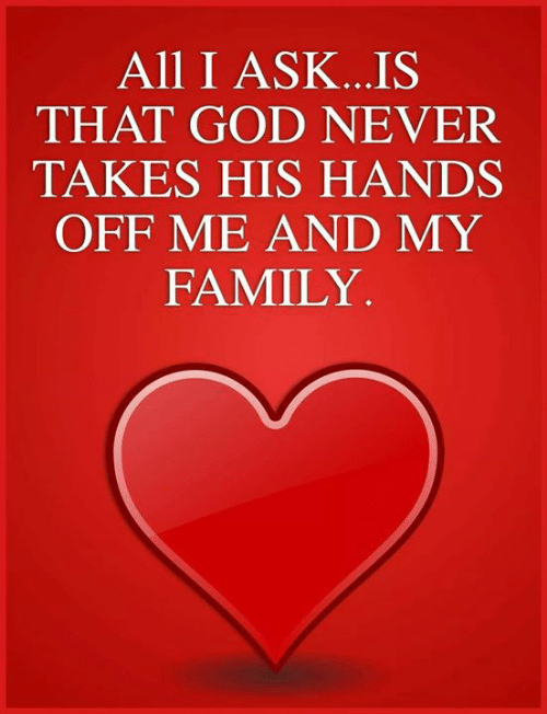 Family, God, and Memes: All I ASK...IS  THAT GOD NEVER  TAKES HIS HANDS  OFF ME AND MY  FAMILY