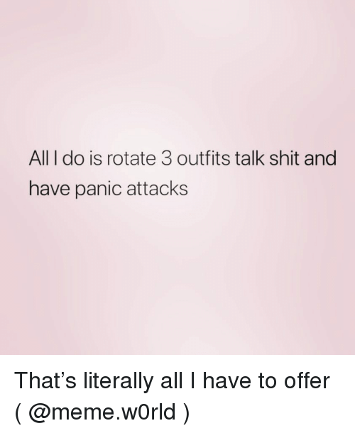 Meme, Shit, and Girl Memes: All I do is rotate 3 outfits talk shit and  have panic attacks That's literally all I have to offer ( @meme.w0rld )