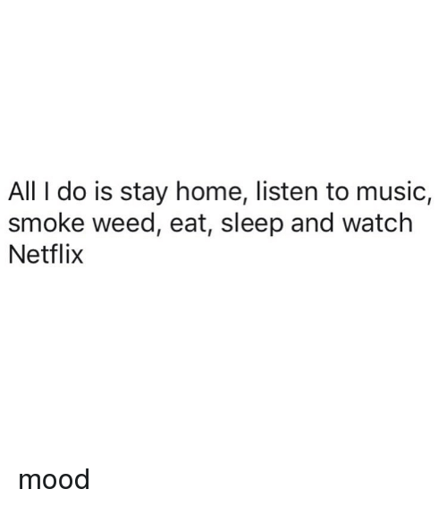 Mood, Music, and Netflix: All I do is stay home, listen to music,  smoke weed, eat, sleep and watch  Netflix mood