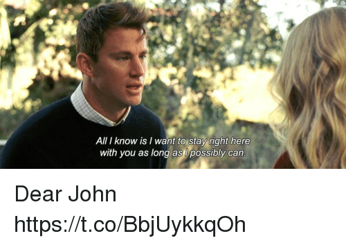 Memes, 🤖, and Dear John: All I know is I want to stay right here  with you as long as l possibly can Dear John https://t.co/BbjUykkqOh