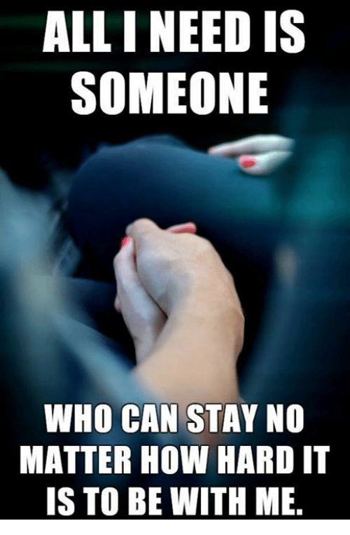 How, Who, and Can: ALL I NEED IS  SOMEONE  WHO CAN STAY NO  MATTER HOW HARD IT  IS TO BE WITH ME.