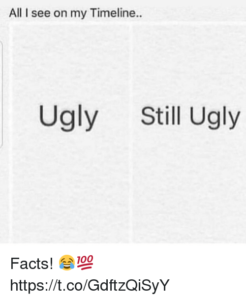 Facts, Ugly, and All: All I see on my Timeline..  Ugly Still Ugly Facts! 😂💯 https://t.co/GdftzQiSyY
