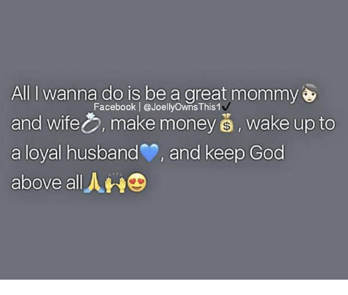 Facebook, God, and Memes: All I wanna do is be a great mommy  Facebook l @JoellyownsThis1v  and wife make money wake up to  a loyal husband P, and keep God  above all