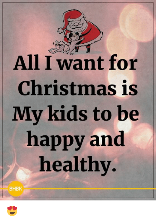 Christmas Memes For Kids.All I Want For Christmas Is My Kids To Be Happy And Healthy