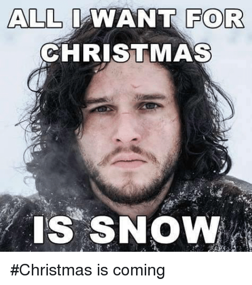 All I Want For Christmas Meme.All I Want For Christmas Is Snow Christmas Is Coming Meme