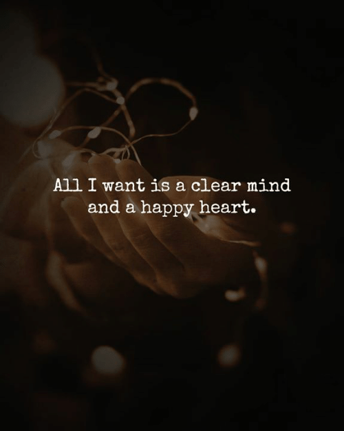 Memes, Happy, and Heart: All I want is a clear mind  and a happy heart.