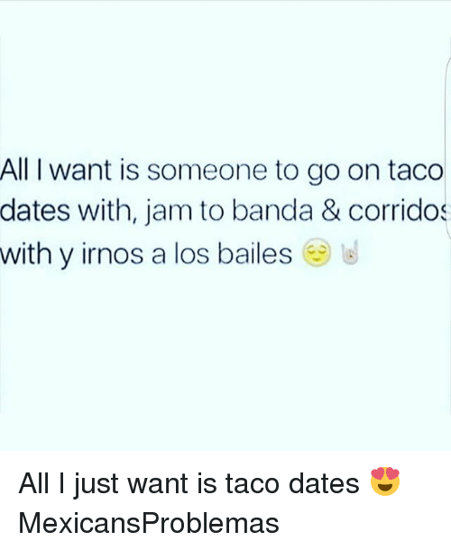 Memes, 🤖, and Wanted: All I want is someone to go on taco  dates with, jam to banda & corridos  with y irnos a los bailes All I just want is taco dates 😍 MexicansProblemas